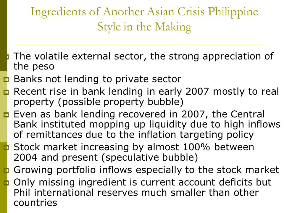 Ingredients of Another Asian Crisis Philippine Style in the Making The volatile external sector, the strong appreciation of the peso Banks not lending to private sector Recent rise in bank lending in early 2007 mostly to real property (possible property bubble) Even as bank lending recovered in 2007, the Central Bank instituted mopping up liquidity due to high inflows of remittances due to the inflation targeting policy Stock market increasing by almost 100% between 2004 and present (speculative bubble) Growing portfolio inflows especially to the stock market Only missing ingredient is current account deficits but Phil international reserves much smaller than other countries