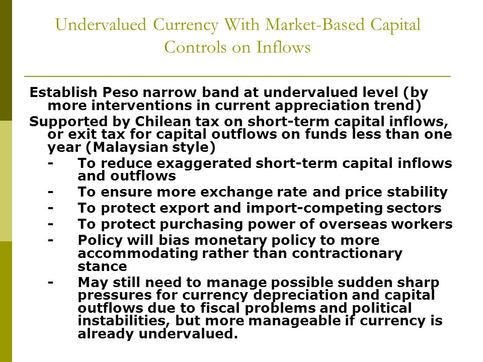 Undervalued Currency With Market-Based Capital Controls on Inflows Establish Peso narrow band at undervalued level (by more interventions in current appreciation trend) Supported by Chilean tax on short-term capital inflows, or exit tax for capital outflows on funds less than one year (Malaysian style) -To reduce exaggerated short-term capital inflows and outflows -To ensure more exchange rate and price stability -To protect export and import-competing sectors -To protect purchasing power of overseas workers -Policy will bias monetary policy to more accommodating rather than contractionary stance -May still need to manage possible sudden sharp pressures for currency depreciation and capital outflows due to fiscal problems and political instabilities, but more manageable if currency is already undervalued.