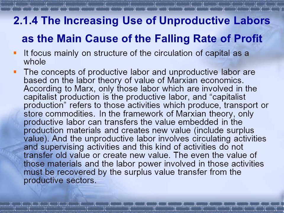 2.1.4 The Increasing Use of Unproductive Labors as the Main Cause of the Falling Rate of Profit It focus mainly on structure of the circulation of capital as a whole The concepts of productive labor and unproductive labor are based on the labor theory of value of Marxian economics.