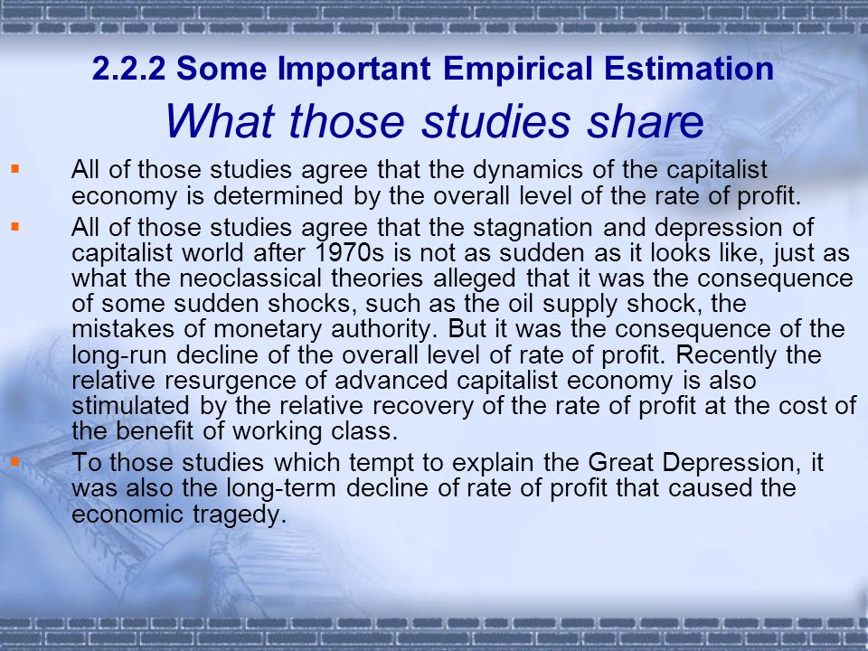 2.2.2 Some Important Empirical Estimation What those studies share All of those studies agree that the dynamics of the capitalist economy is determined by the overall level of the rate of profit.
