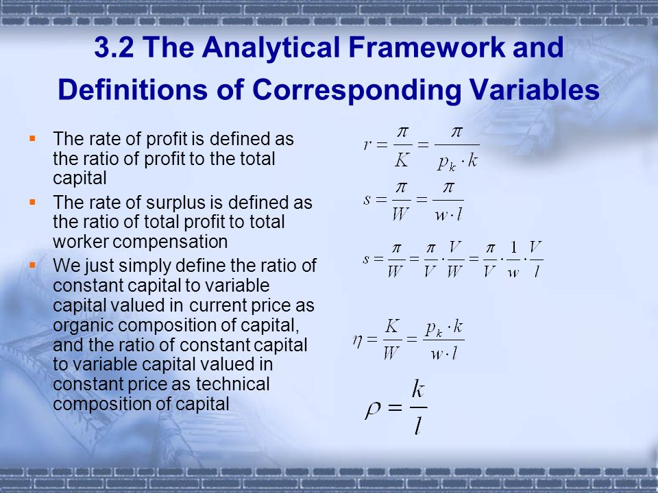 3.2 The Analytical Framework and Definitions of Corresponding Variables The rate of profit is defined as the ratio of profit to the total capital The rate of surplus is defined as the ratio of total profit to total worker compensation We just simply define the ratio of constant capital to variable capital valued in current price as organic composition of capital, and the ratio of constant capital to variable capital valued in constant price as technical composition of capital