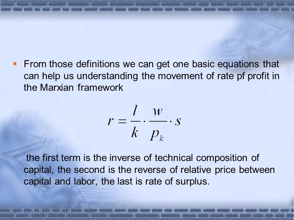 From those definitions we can get one basic equations that can help us understanding the movement of rate pf profit in the Marxian framework the first term is the inverse of technical composition of capital, the second is the reverse of relative price between capital and labor, the last is rate of surplus.