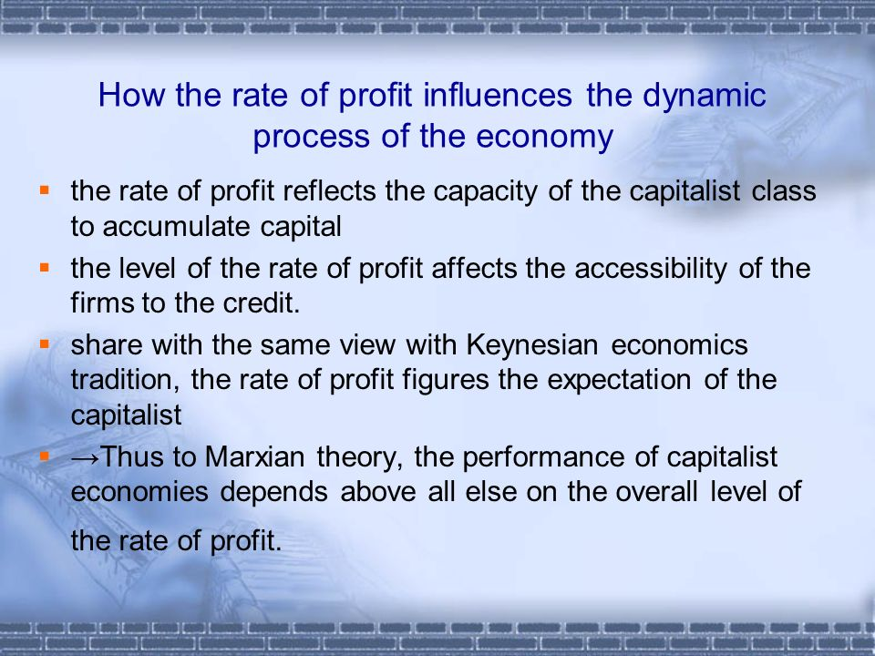 How the rate of profit influences the dynamic process of the economy the rate of profit reflects the capacity of the capitalist class to accumulate capital the level of the rate of profit affects the accessibility of the firms to the credit.