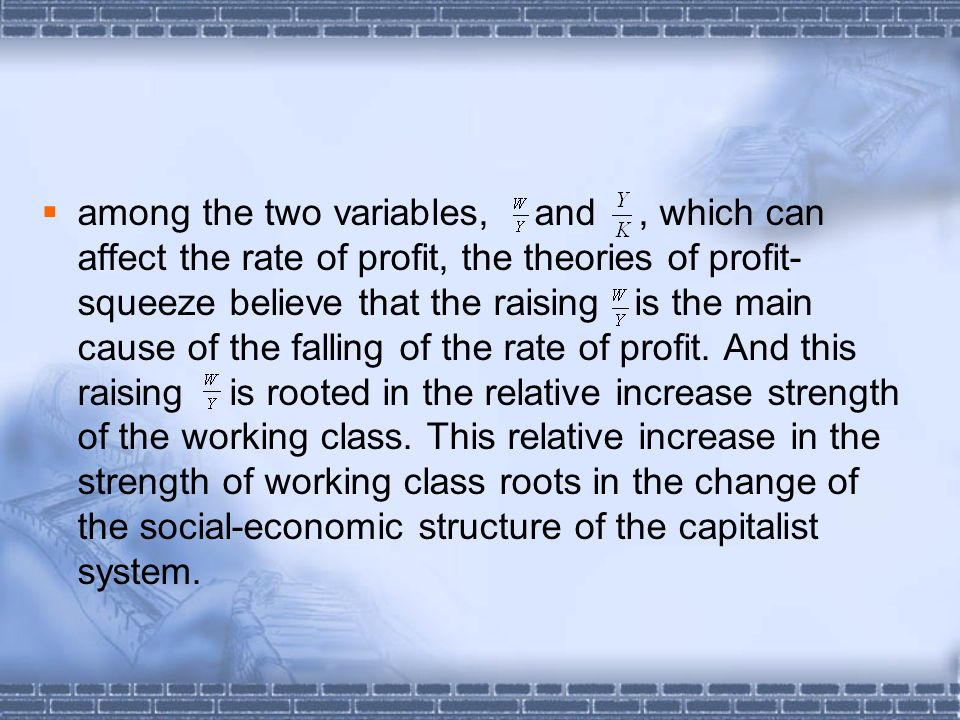 among the two variables, and, which can affect the rate of profit, the theories of profit- squeeze believe that the raising is the main cause of the falling of the rate of profit.