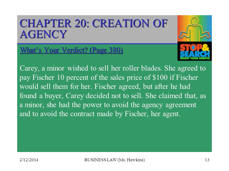 2/12/2014BUSINESS LAW (Ms. Hawkins)13 CHAPTER 20: CREATION OF AGENCY Whats Your Verdict? (Page 380) Carey, a minor wished to sell her roller blades. S