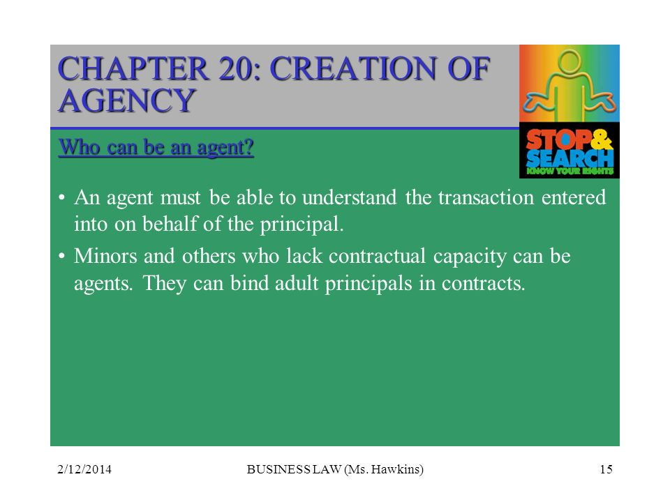 2/12/2014BUSINESS LAW (Ms. Hawkins)15 CHAPTER 20: CREATION OF AGENCY Who can be an agent? An agent must be able to understand the transaction entered