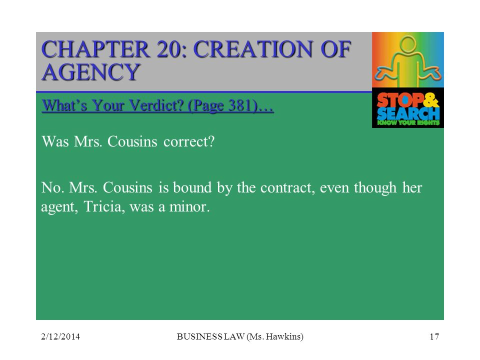 2/12/2014BUSINESS LAW (Ms. Hawkins)17 CHAPTER 20: CREATION OF AGENCY Whats Your Verdict? (Page 381)… Was Mrs. Cousins correct? No. Mrs. Cousins is bou