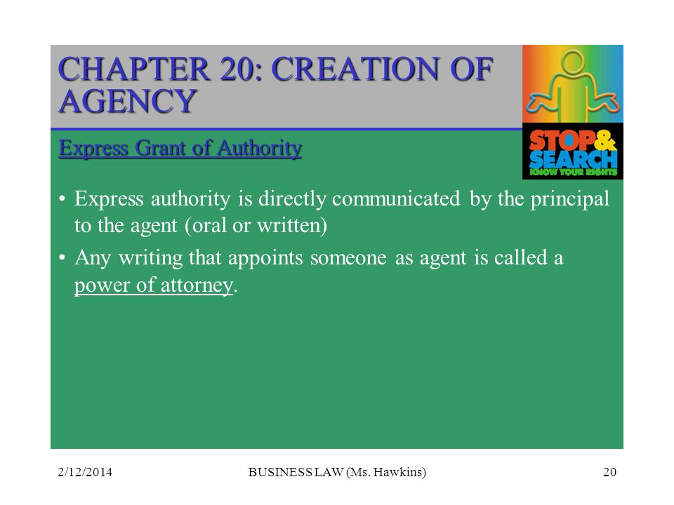 2/12/2014BUSINESS LAW (Ms. Hawkins)20 CHAPTER 20: CREATION OF AGENCY Express Grant of Authority Express authority is directly communicated by the prin