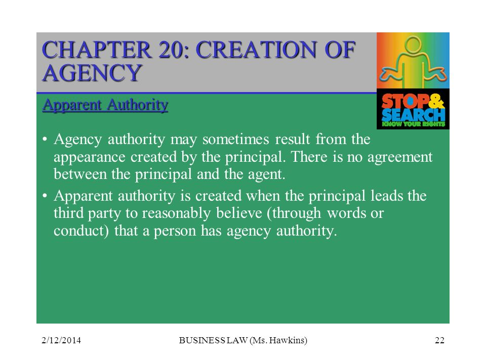 2/12/2014BUSINESS LAW (Ms. Hawkins)22 CHAPTER 20: CREATION OF AGENCY Apparent Authority Agency authority may sometimes result from the appearance crea