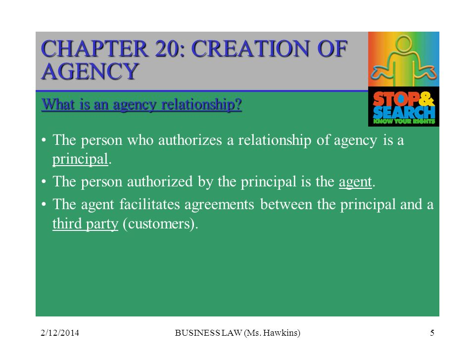 2/12/2014BUSINESS LAW (Ms. Hawkins)5 CHAPTER 20: CREATION OF AGENCY What is an agency relationship? The person who authorizes a relationship of agency