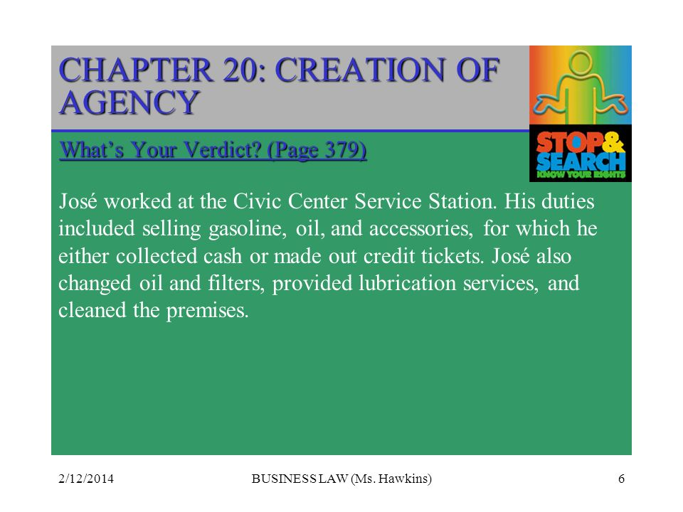 2/12/2014BUSINESS LAW (Ms. Hawkins)6 CHAPTER 20: CREATION OF AGENCY Whats Your Verdict? (Page 379) José worked at the Civic Center Service Station. Hi