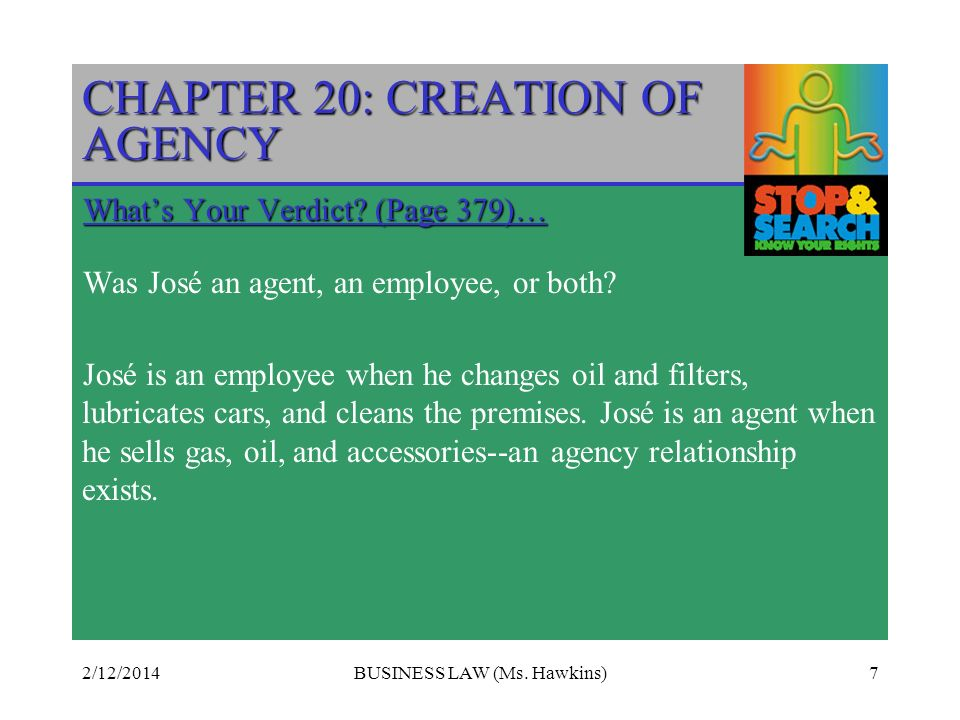 2/12/2014BUSINESS LAW (Ms. Hawkins)7 CHAPTER 20: CREATION OF AGENCY Whats Your Verdict.