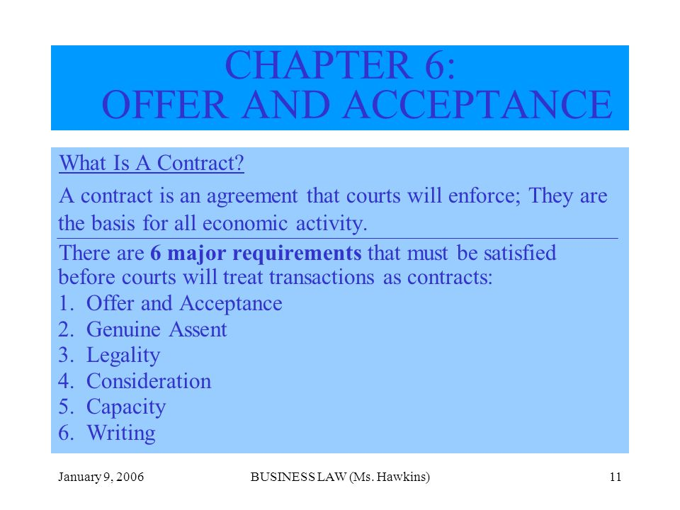 January 9, 2006BUSINESS LAW (Ms. Hawkins)11 CHAPTER 6: OFFER AND ACCEPTANCE What Is A Contract? A contract is an agreement that courts will enforce; T