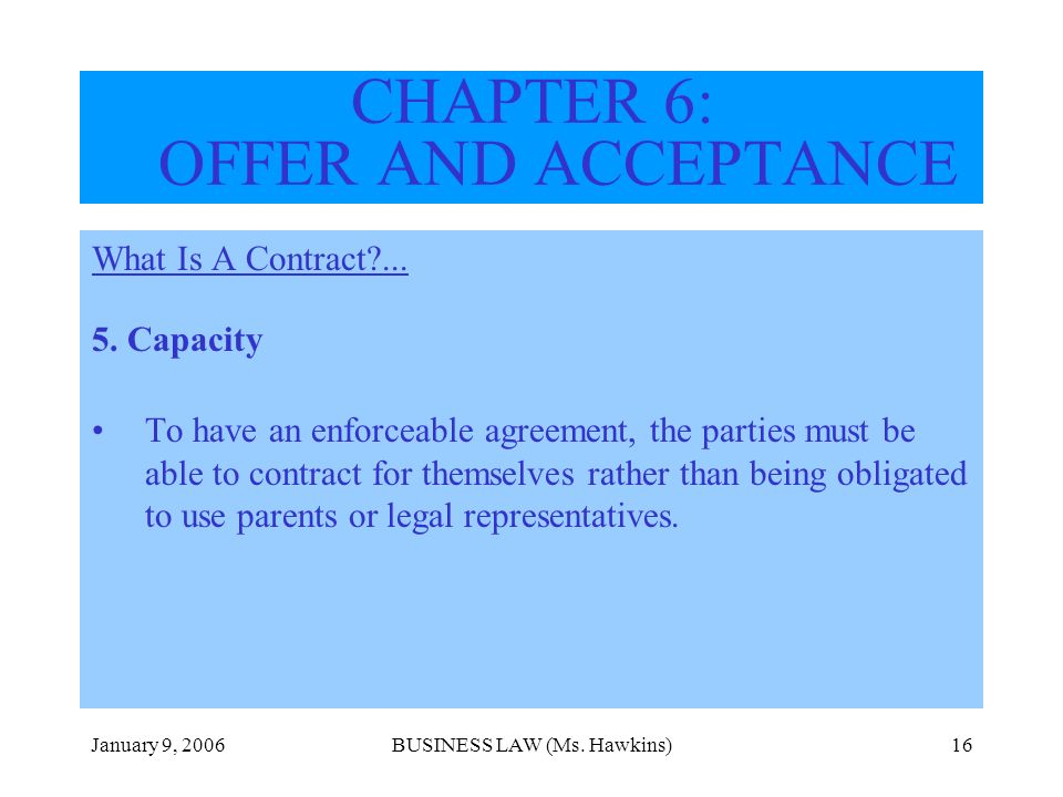 January 9, 2006BUSINESS LAW (Ms. Hawkins)16 CHAPTER 6: OFFER AND ACCEPTANCE What Is A Contract?... 5. Capacity To have an enforceable agreement, the p