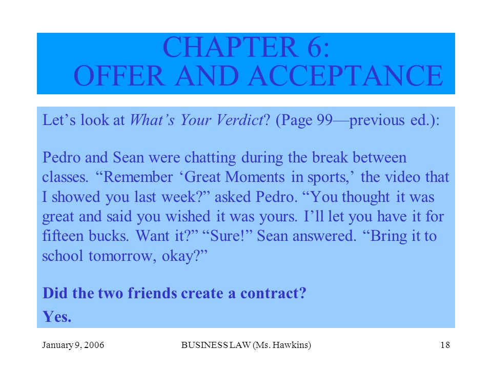 January 9, 2006BUSINESS LAW (Ms. Hawkins)18 CHAPTER 6: OFFER AND ACCEPTANCE Lets look at Whats Your Verdict? (Page 99previous ed.): Pedro and Sean wer
