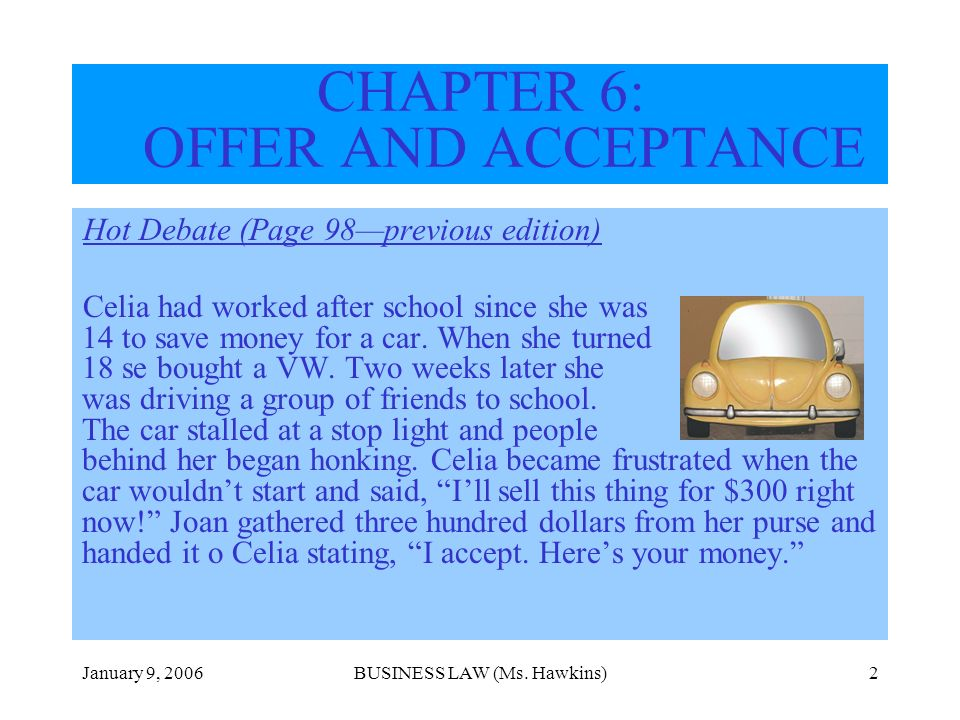 January 9, 2006BUSINESS LAW (Ms. Hawkins)2 CHAPTER 6: OFFER AND ACCEPTANCE Hot Debate (Page 98previous edition) Celia had worked after school since sh