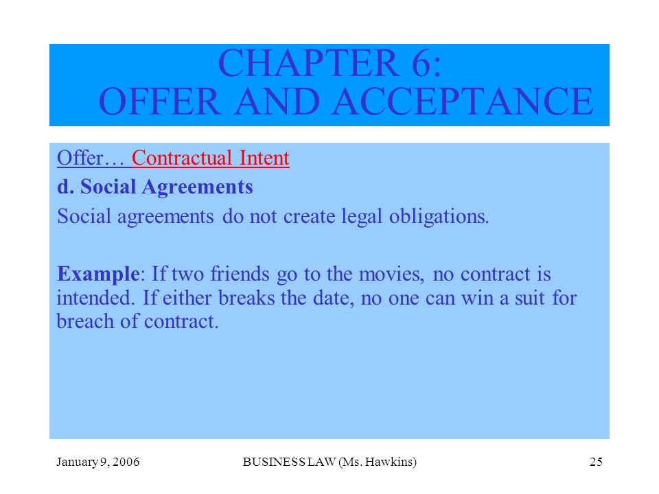 January 9, 2006BUSINESS LAW (Ms. Hawkins)25 Offer… Contractual Intent d. Social Agreements Social agreements do not create legal obligations. Example: