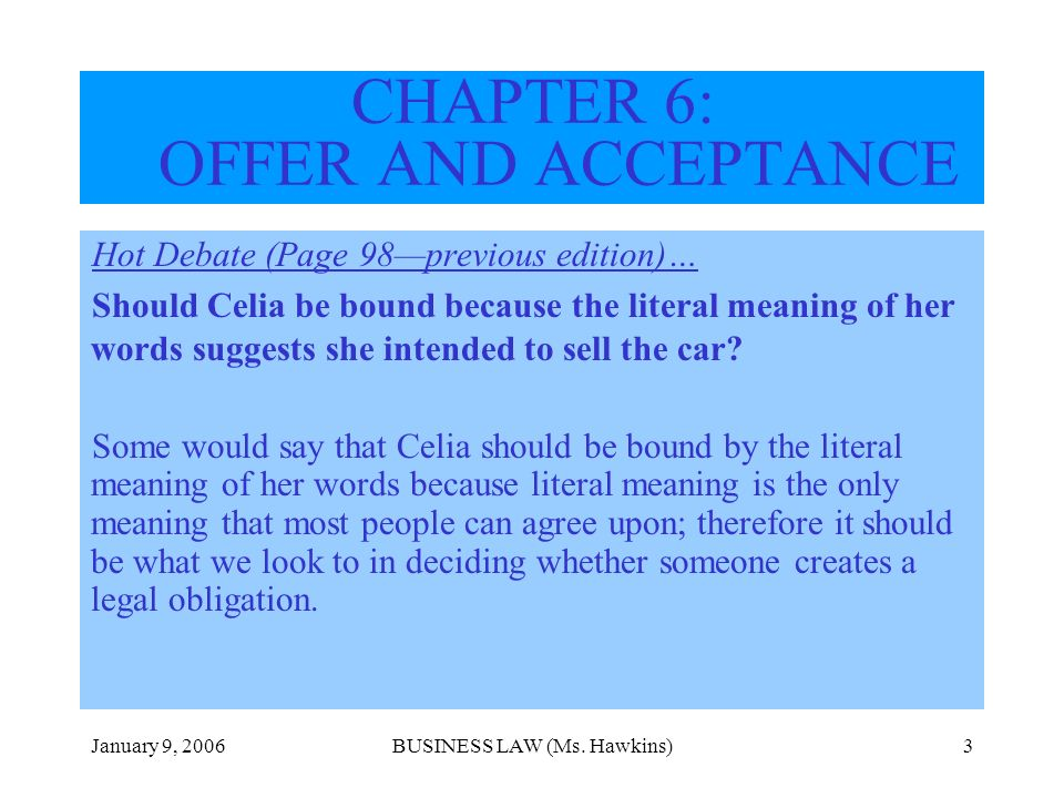 January 9, 2006BUSINESS LAW (Ms. Hawkins)3 CHAPTER 6: OFFER AND ACCEPTANCE Hot Debate (Page 98previous edition)… Should Celia be bound because the lit