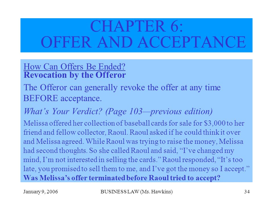 January 9, 2006BUSINESS LAW (Ms. Hawkins)34 How Can Offers Be Ended? Revocation by the Offeror The Offeror can generally revoke the offer at any time