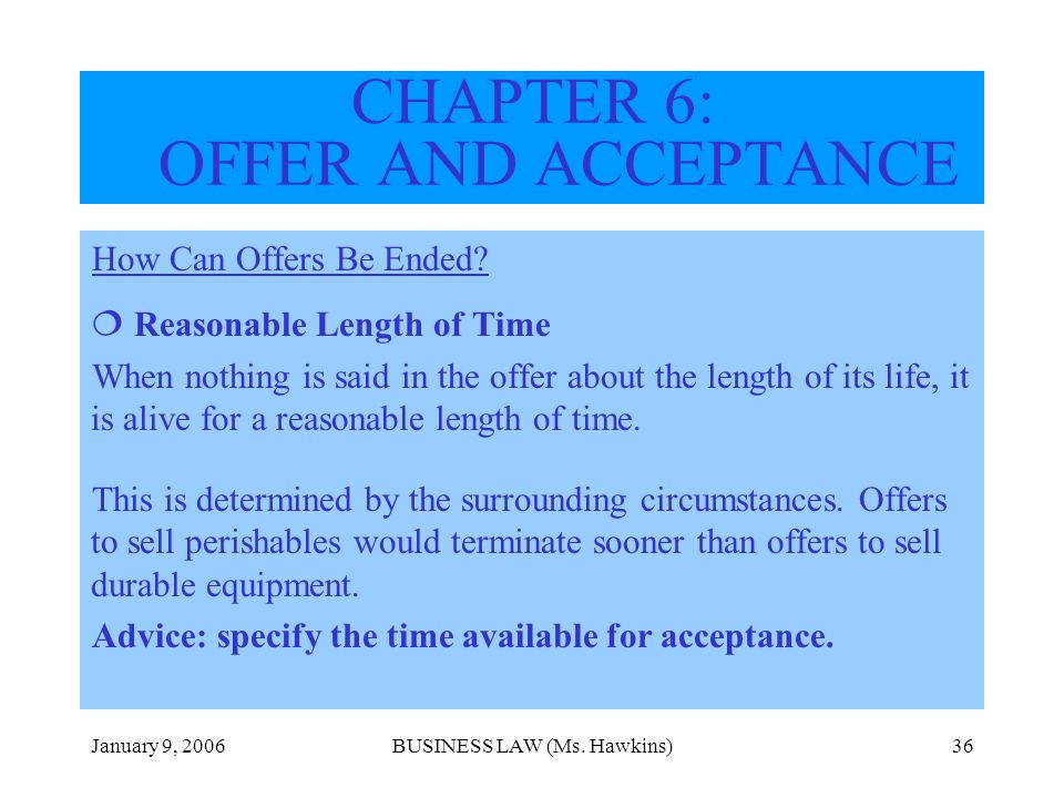 January 9, 2006BUSINESS LAW (Ms. Hawkins)36 How Can Offers Be Ended? Reasonable Length of Time When nothing is said in the offer about the length of i