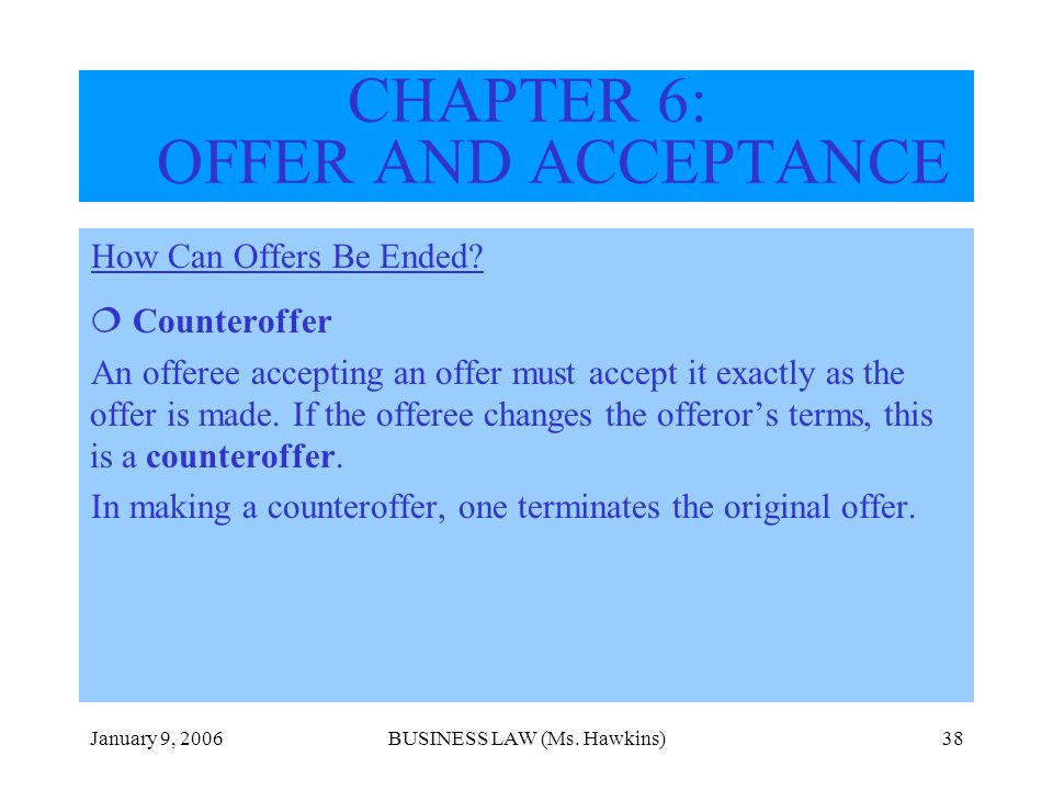 January 9, 2006BUSINESS LAW (Ms. Hawkins)38 How Can Offers Be Ended? Counteroffer An offeree accepting an offer must accept it exactly as the offer is