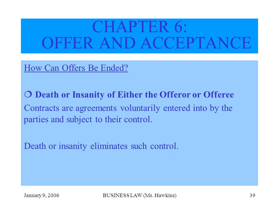 January 9, 2006BUSINESS LAW (Ms. Hawkins)39 How Can Offers Be Ended? Death or Insanity of Either the Offeror or Offeree Contracts are agreements volun
