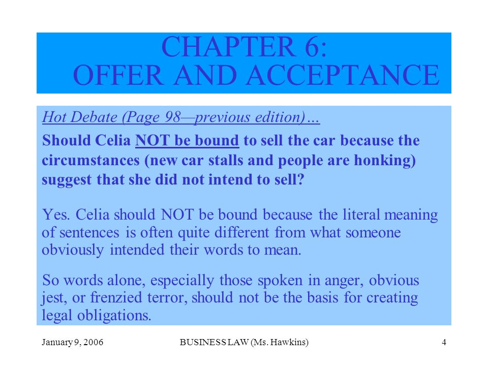 January 9, 2006BUSINESS LAW (Ms. Hawkins)4 CHAPTER 6: OFFER AND ACCEPTANCE Hot Debate (Page 98previous edition)… Should Celia NOT be bound to sell the