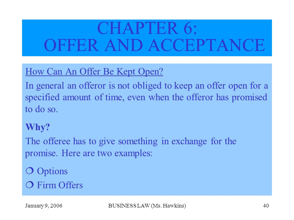 January 9, 2006BUSINESS LAW (Ms. Hawkins)40 How Can An Offer Be Kept Open? In general an offeror is not obliged to keep an offer open for a specified