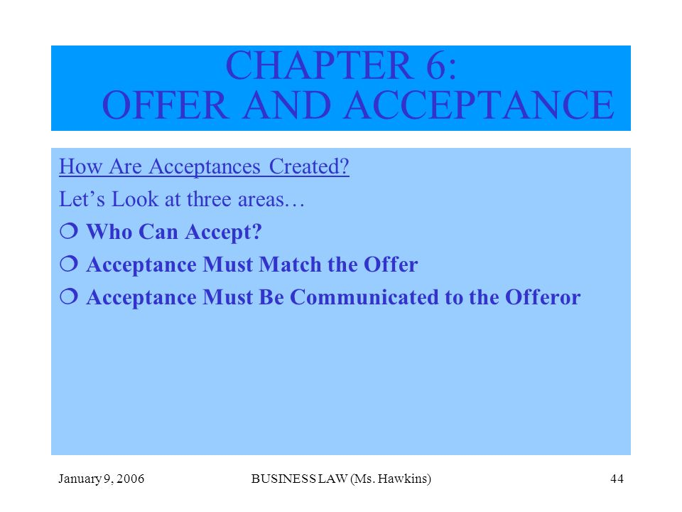 January 9, 2006BUSINESS LAW (Ms. Hawkins)44 How Are Acceptances Created? Lets Look at three areas… Who Can Accept? Acceptance Must Match the Offer Acc