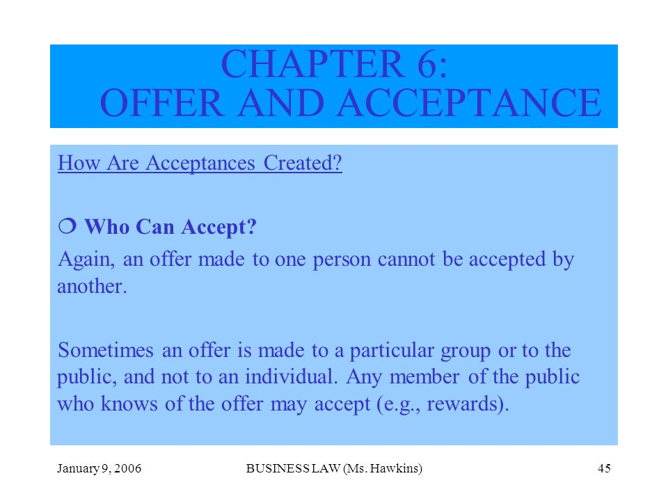 January 9, 2006BUSINESS LAW (Ms. Hawkins)45 How Are Acceptances Created? Who Can Accept? Again, an offer made to one person cannot be accepted by anot