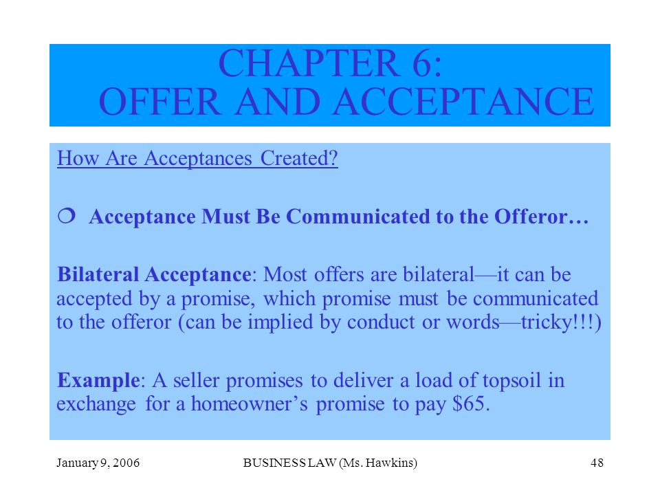 January 9, 2006BUSINESS LAW (Ms. Hawkins)48 How Are Acceptances Created? Acceptance Must Be Communicated to the Offeror… Bilateral Acceptance: Most of