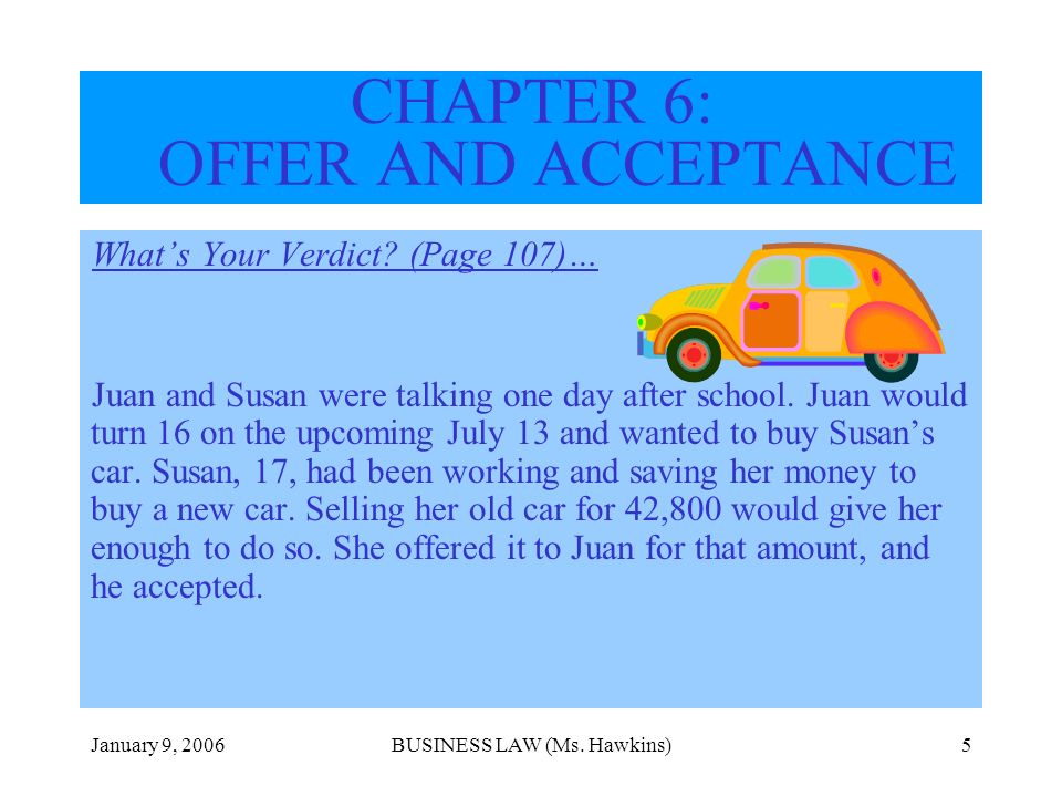 January 9, 2006BUSINESS LAW (Ms. Hawkins)5 CHAPTER 6: OFFER AND ACCEPTANCE Whats Your Verdict? (Page 107)… Juan and Susan were talking one day after s