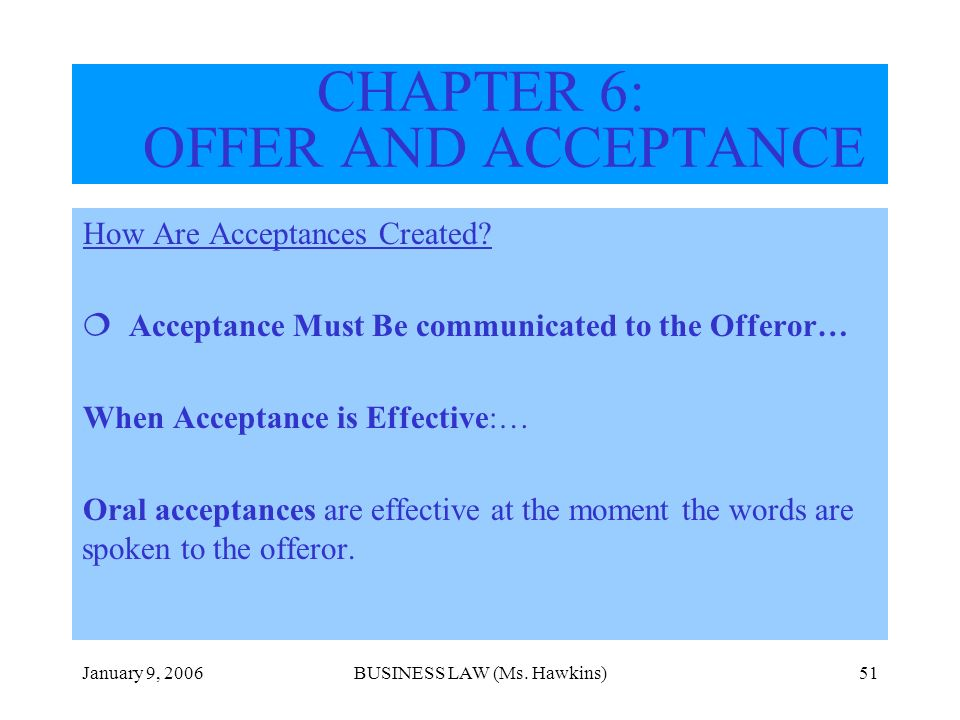 January 9, 2006BUSINESS LAW (Ms. Hawkins)51 How Are Acceptances Created? Acceptance Must Be communicated to the Offeror… When Acceptance is Effective: