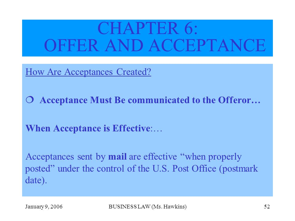 January 9, 2006BUSINESS LAW (Ms. Hawkins)52 How Are Acceptances Created? Acceptance Must Be communicated to the Offeror… When Acceptance is Effective: