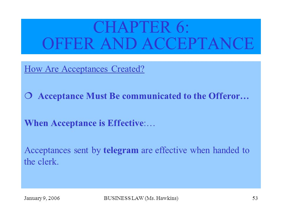 January 9, 2006BUSINESS LAW (Ms. Hawkins)53 How Are Acceptances Created? Acceptance Must Be communicated to the Offeror… When Acceptance is Effective: