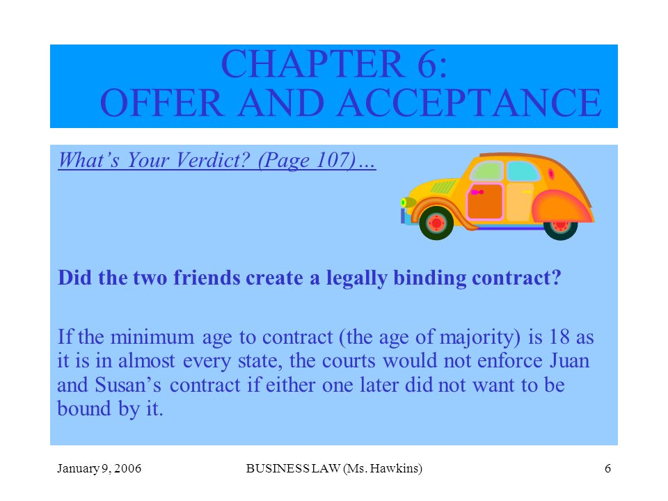 January 9, 2006BUSINESS LAW (Ms. Hawkins)6 CHAPTER 6: OFFER AND ACCEPTANCE Whats Your Verdict? (Page 107)… Did the two friends create a legally bindin