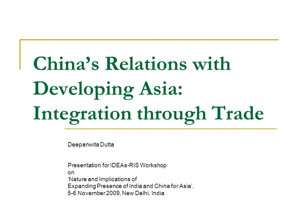 Chinas Relations with Developing Asia: Integration through Trade Deepanwita Dutta Presentation for IDEAs-RIS Workshop on Nature and Implications of Ex