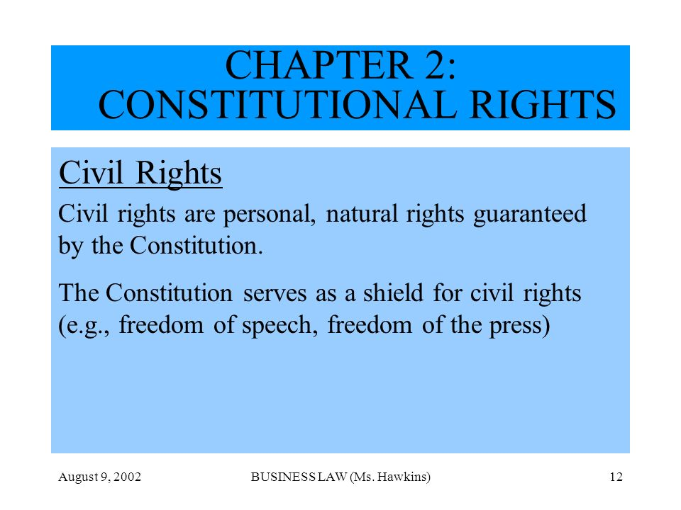 August 9, 2002BUSINESS LAW (Ms. Hawkins)12 CHAPTER 2: CONSTITUTIONAL RIGHTS Civil Rights Civil rights are personal, natural rights guaranteed by the C