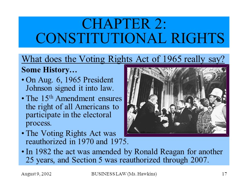 August 9, 2002BUSINESS LAW (Ms. Hawkins)17 CHAPTER 2: CONSTITUTIONAL RIGHTS What does the Voting Rights Act of 1965 really say? Some History… On Aug.
