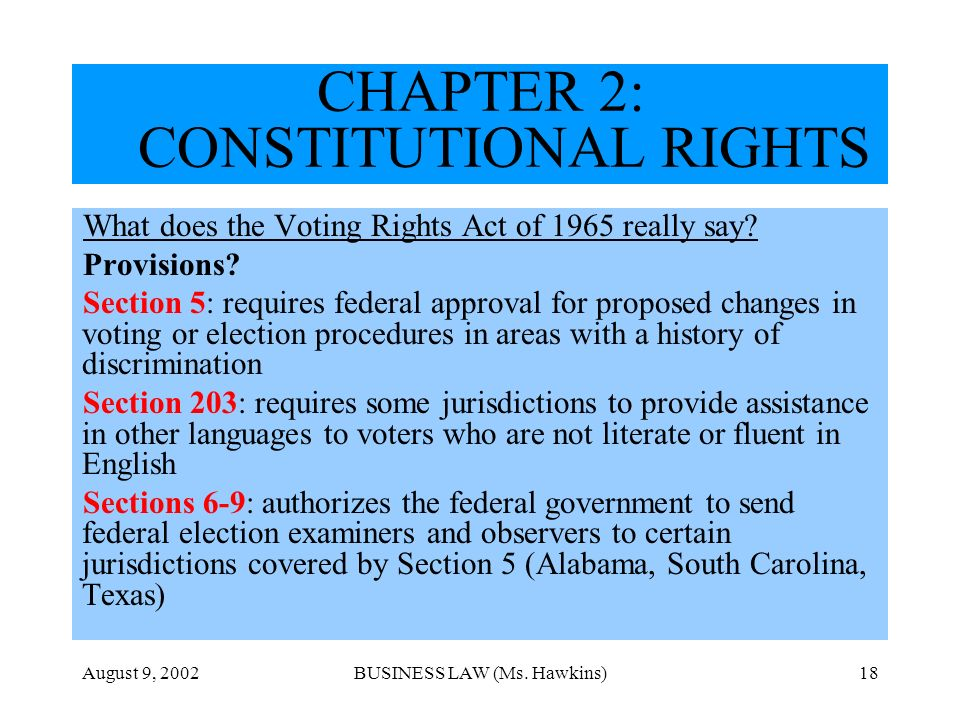 August 9, 2002BUSINESS LAW (Ms. Hawkins)18 CHAPTER 2: CONSTITUTIONAL RIGHTS What does the Voting Rights Act of 1965 really say? Provisions? Section 5: