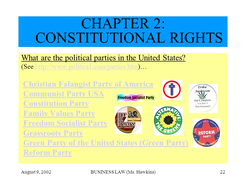 August 9, 2002BUSINESS LAW (Ms. Hawkins)22 CHAPTER 2: CONSTITUTIONAL RIGHTS What are the political parties in the United States? (See http://www.polit