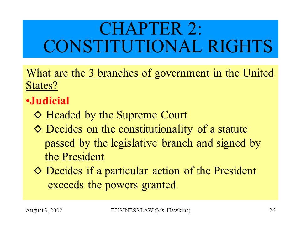 August 9, 2002BUSINESS LAW (Ms. Hawkins)26 CHAPTER 2: CONSTITUTIONAL RIGHTS What are the 3 branches of government in the United States? Judicial Heade
