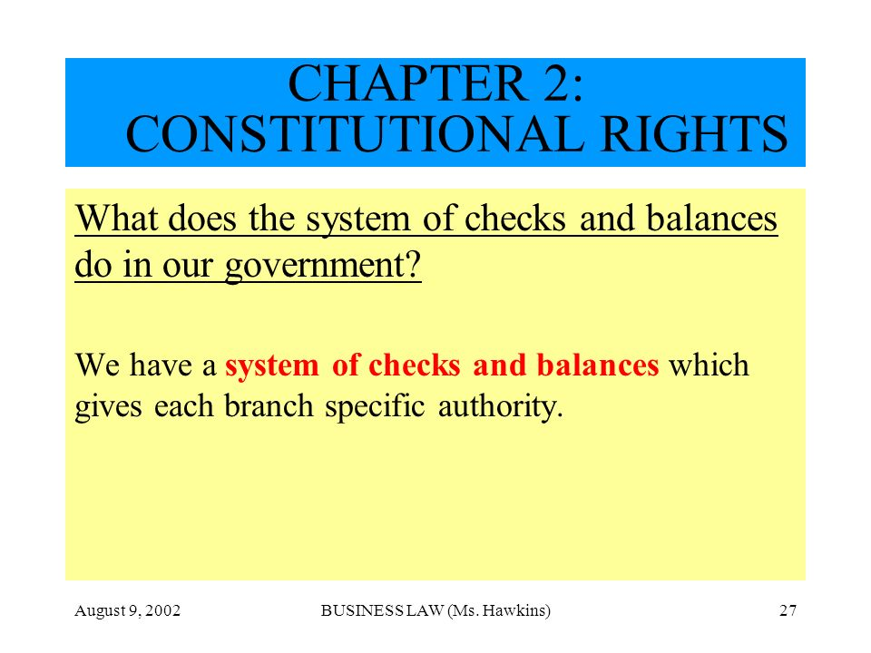 August 9, 2002BUSINESS LAW (Ms. Hawkins)27 CHAPTER 2: CONSTITUTIONAL RIGHTS What does the system of checks and balances do in our government? We have
