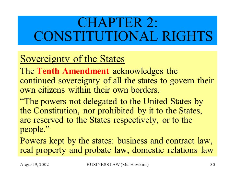August 9, 2002BUSINESS LAW (Ms. Hawkins)30 CHAPTER 2: CONSTITUTIONAL RIGHTS Sovereignty of the States The Tenth Amendment acknowledges the continued s