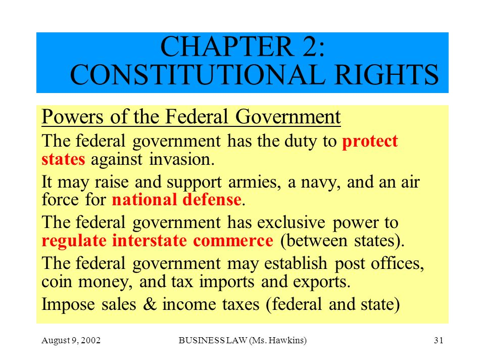 August 9, 2002BUSINESS LAW (Ms. Hawkins)31 CHAPTER 2: CONSTITUTIONAL RIGHTS Powers of the Federal Government The federal government has the duty to pr