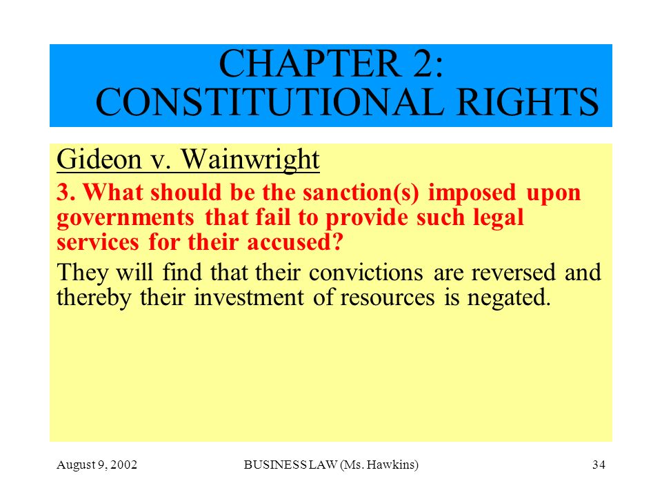 August 9, 2002BUSINESS LAW (Ms. Hawkins)34 CHAPTER 2: CONSTITUTIONAL RIGHTS Gideon v. Wainwright 3. What should be the sanction(s) imposed upon govern
