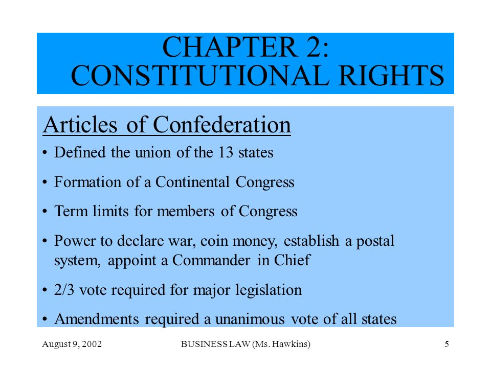 August 9, 2002BUSINESS LAW (Ms. Hawkins)5 CHAPTER 2: CONSTITUTIONAL RIGHTS Articles of Confederation Defined the union of the 13 states Formation of a