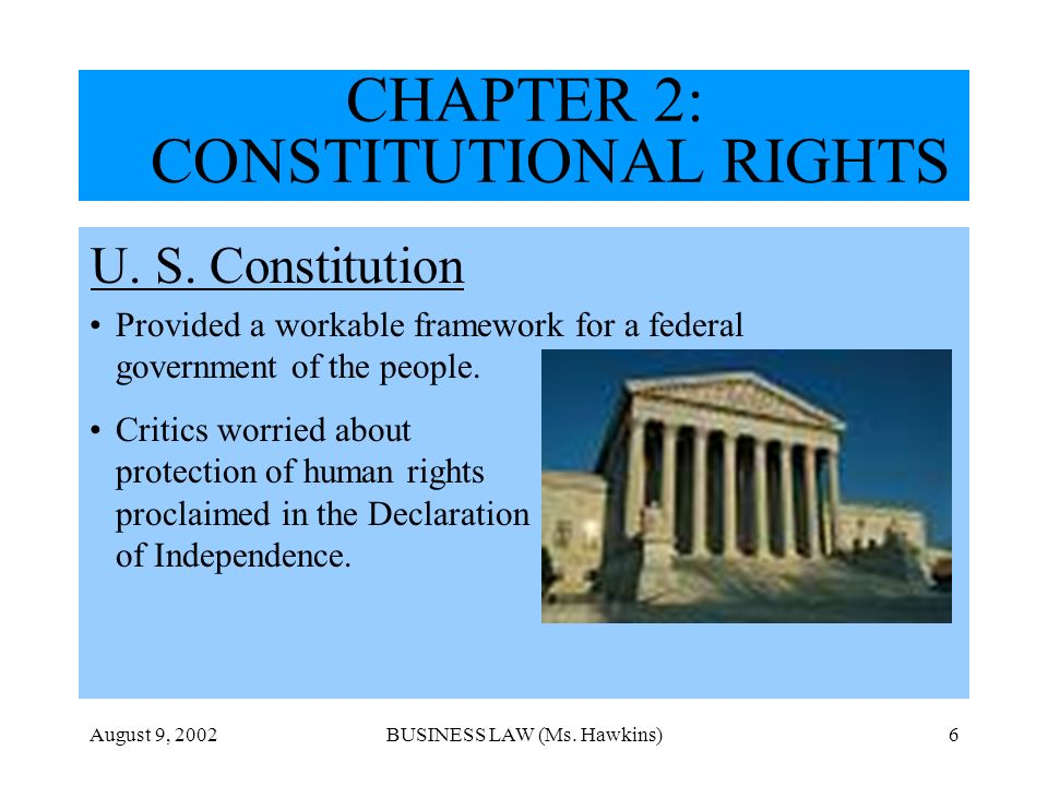 August 9, 2002BUSINESS LAW (Ms. Hawkins)6 CHAPTER 2: CONSTITUTIONAL RIGHTS U. S. Constitution Provided a workable framework for a federal government o