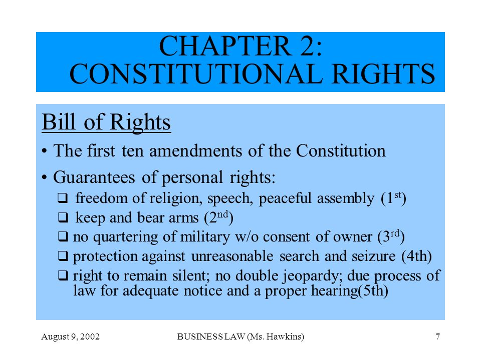 August 9, 2002BUSINESS LAW (Ms. Hawkins)7 CHAPTER 2: CONSTITUTIONAL RIGHTS Bill of Rights The first ten amendments of the Constitution Guarantees of p