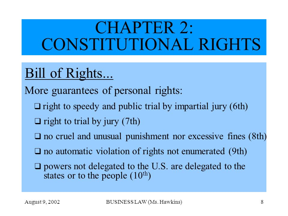August 9, 2002BUSINESS LAW (Ms. Hawkins)8 CHAPTER 2: CONSTITUTIONAL RIGHTS Bill of Rights... More guarantees of personal rights: right to speedy and p